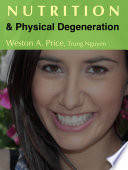 """""""Nutrition and Physical Degeneration: A Comparison of Primitive and Modern Diets and Their Effects"""" by Weston A. Price, Trung Nguyen"""