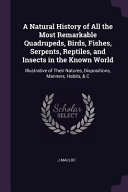 A Natural History of All the Most Remarkable Quadrupeds  Birds  Fishes  Serpents  Reptiles  and Insects in the Known World  Illustrative of Their Natu