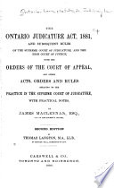 The Ontario Judicature Act  1881  and Subsequent Rules of the Supreme Court of Judicature  and the High Court of Justice  with the Orders of the Court of Appeal  and Other Acts  Orders and Rules Relating to the Practice in the Supreme Court of Judicature  with Practical Notes