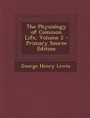 The Physiology of Common Life, Volume 2 - Primary Source Edition