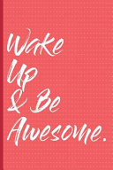 Wake Up   Be Awesome  Journal for Daily Affirmation  Positivity  Well Being  and a Happy Life  Find What Is Good and Affirming in Everyday L