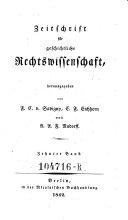Zeitschrift für geschichtliche Rechtswissenschaft hrsg. von F(riedrich) C(arl) v(on) Savigny, C(arl) F(riedrich) Eichhorn und J(ohann) F(riedrich) L(udwig) Göschen