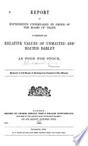 Report of Experiments Undertaken by Order of the Board of Trade to Determine the Relative Values of Unmalted and Malted Barley as Food for Stock