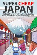 """""""Super Cheap Japan: Budget Travel in Tokyo, Kyoto, Osaka, Nara, Hiroshima and Surrounding Areas"""" by Matthew Baxter"""