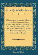 A Collection of the Acts Passed in the Parliament of Great Britain, Particularly Applying to the Province of Upper-Canada, and of Such Ordinances of the Late Province of Quebec, as Have Force of Law Therein (Classic Reprint)