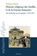 Histoire religieuse des Antilles et de la Guyane francaises
