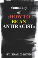 Summary of how to be an Antiracist by Ibram X  Kendi