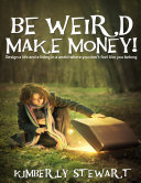 Be Weird, Make Money: Design a Life and Living In a World Where You Don't Feel Like You Belong