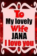To My Lovely Wife JANA I Love You