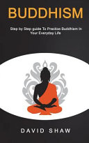 Buddhism  Step by Step Guide to Practice Buddhism in Your Everyday Life