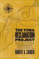 The Yuma Reclamation Project : irrigation, Indian allotment, and settlement along the lower Colorado River / Robert A. Sauder