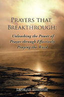 Prayers that Breakthrough: Unleashing the Power of Prayer through Effectively Praying the Word
