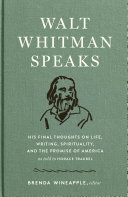 Walt Whitman Speaks  His Final Thoughts on Life  Writing  Spirituality  and the Promise of America