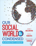 """""""Our Social World: Condensed"""" by Jeanne H. Ballantine, Keith A. Roberts, Kathleen Odell Korgen"""