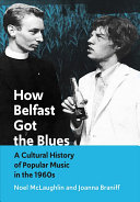 How Belfast got the blues : a cultural history of popular music in the 1960s / Noel McLaughlin and Joanna Braniff