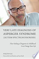 """Very Late Diagnosis of Asperger Syndrome (Autism Spectrum Disorder): How Seeking a Diagnosis in Adulthood Can Change Your Life"" by Philip Wylie, Luke Beardon, Sara Heath"