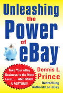 Unleashing the Power of eBay: New Ways to Take Your Business or Online Auction to the Top