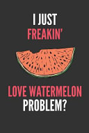 I Just Freakin  Love Watermelon