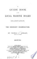 A guide book to the Local marine board examination  The ordinary examination   With  The requisite elements from the Nautical almanac for 1865  for the exercises in Ainsley s Guide book   With  The requisite elements from the Nautical almanac for 1887