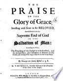 The Praise of the Glory of Grace  Investing with Grace in the Beloved  Demonstrated to be the Supreme End of God in the Salvation of Man  Etc