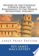 History of the Catholic Church from the Renaissance to the French Revolution Volume I