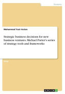 Strategic Business Decisions For New Business Ventures Michael Porter S Series Of Strategy Tools And Frameworks