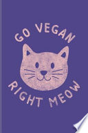 Go Vegan Right Meow: Funny Cat Pun Journal for Animal Defense, Equality, Furry Animal, Happy Kitten & Cute Pet Fans - 6x9 - 100 Blank Lined
