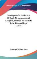 Catalogue of a Collection of Early Newspapers and Essayists  Formed by the Late John Thomas Hope  1865