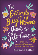 link to The extremely busy woman's guide to self care : do less, achieve more, and live the life you want in the TCC library catalog