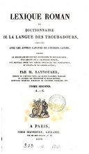 Lexique roman; ou, Dictionnaire de la langue des troubadours, comparée avec les autres langues de l'Europe latine
