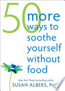 """50 More Ways to Soothe Yourself Without Food: Mindfulness Strategies to Cope with Stress and End Emotional Eating"" by Susan Albers"