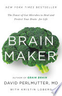 """Brain Maker: The Power of Gut Microbes to Heal and Protect Your Brain for Life"" by David Perlmutter, Kristin Loberg"