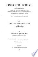 Oxford Books : a Bibliography of Printed Works Relating to the University and City of Oxford, Or Printed Or Published There: The early Oxford press, 1468-1640. 1895.- v. 2, 1450-1640, and 1641-1650. 1912.- v. 3, 1651-1680. 1931