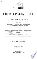 A Digest Of The International Law Of The United States Taken From Documents Issued By Presidents And Secretaries Of State And From Decisions Of Federal Courts And Opinions Of Attorneys General