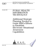 Public Health Information Technology  Additional Strategic Planning Needed to Guide HHS   s Efforts to Establish Electronic Situational Awareness Capabilities Book