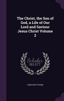 The Christ The Son Of God A Life Of Our Lord And Saviour Jesus Christ Volume 2