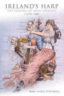 Ireland's harp : the shaping of Irish identity, c. 1770-1880 / Mary Louise O'Donnell