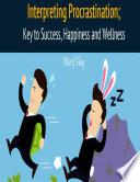Interpreting Procrastination; Key to Success, Happiness and Wellness