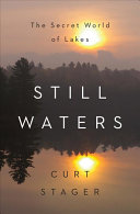 Still waters : the secret world of lakes / Curt Stager.