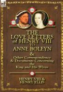 The Love Letters of Henry Viii to Anne Boleyn and Other Correspondence and Documents Concerning the King and His Wives