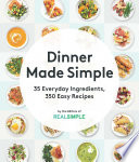 """Dinner Made Simple: 35 Everyday Ingredients, 350 Easy Recipes"" by The Editors of Real Simple"