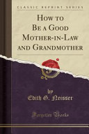 How to Be a Good Mother In Law and Grandmother  Classic Reprint