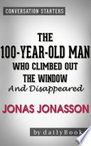 The 100 Year Old Man Who Climbed Out the Window and Disappeared  by Jonas Jonasson   Conversation Starters Book