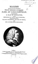 Maxims Selected from the Writings of Philip Dormer Stanhope Earl of Chesterfield  Comprehending a Plan of Education  on the Principles of Virtue and Politeness  and Calculated to Form the Man of Honour  the Man of Virtue  and the Accomplished Gentleman