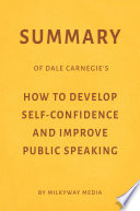 Summary of Dale Carnegie   s How to Develop Self Confidence and Improve Public Speaking by Milkyway Media