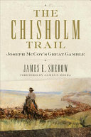 The Chisholm Trail : Joseph McCoy's great gamble / James E. Sherow ; foreword by James P. Ronda.