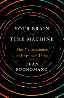 Your Brain Is a Time Machine: The Neuroscience and Physics of Time Book