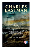 Charles Eastman Premium Collection  Indian Boyhood  Indian Heroes and Great Chieftains  the Soul of the Indian   from the Deep Woods to Civilization