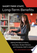 Short Term Staff  Long Term Benefits  Making the Most of Interns  Volunteers  Student Workers  and Temporary Staff in Libraries