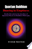 Quantum Buddhism : Dancing in Emptiness - Reality Revealed at the Interface of Quantum Physics and Buddhist Philosophy